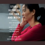 Stars Between the Sun and Moon - One Woman's Life in North Korea and Escape to Freedom audiobook by Lucia Jang
