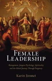 Female Leadership - Management, Jungian Psychology, Spirituality and the Global Journey Through Purgatory ebook by Karin Jironet