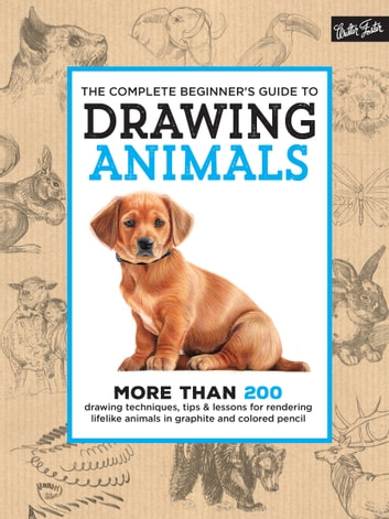 The Complete Beginner's Guide to Drawing Animals - More than 200 drawing techniques, tips & lessons for rendering lifelike animals in graphite and colored pencil ebook by Walter Foster Creative Team