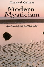 Modern Mysticism - Jung, Zen and the Still Good Hand of God ebook by Gellert, Michael