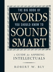 The Big Book Of Words You Should Know To Sound Smart - A Guide for Aspiring Intellectuals ebook by Robert W. Bly