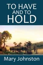 To Have and to Hold: A Story of Virginia in Colonial Days ebooks by Mary Johnston