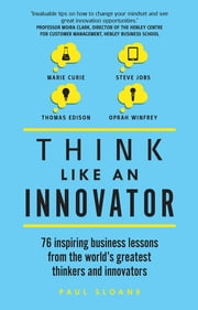 Think Like An Innovator - 76 inspiring business lessons from the world's greatest thinkers and innovators ebook by Paul Sloane