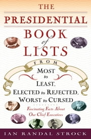 The Presidential Book of Lists - From Most to Least, Elected to Rejected, Worst to Cursed-Fascinating Facts About Our Chief Executives ebook by Ian Randal Strock