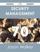 Security Management 70 Success Secrets - 70 Most Asked Questions On Security Management - What You Need To Know ebook by Jason Walker