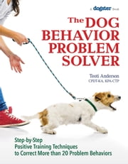 The Dog Behavior Problem Solver - Step-by-Step Positive Training Techniques to Correct More than 20 Problem Behaviors ebook by Teoti  Anderson