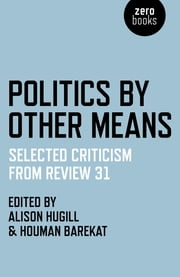 Politics by Other Means - Selected Criticism from Review 31 ebook by Houman Barekat,Alison Hugill