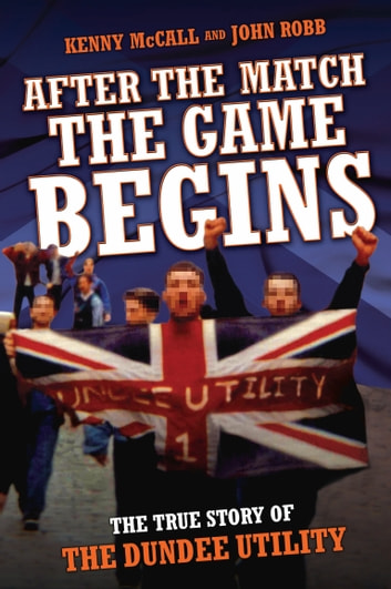After The Match, The Game Begins - The True Story of The Dundee Utility ebook by Kenny McCalland,John Robb