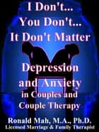 I Don't... You Don't... It Don't Matter, Depression and Anxiety in Couples and Couple Therapy ebook by Ronald Mah