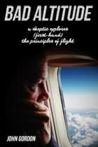 Bad Altitude - A Skeptic Explores (First-Hand) the Principles of Flight ebook by