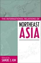 The International Relations of Northeast Asia ebook by Samuel S. Kim, Thomas Berger, Kent E. Calder,...