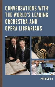 Conversations with the World's Leading Orchestra and Opera Librarians ebook by Lo, Patrick