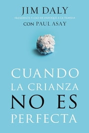Cuando la crianza no es perfecta ebook by Jim Daly, Paul Asay
