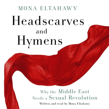 Headscarves and Hymens - Why the Middle East Needs a Sexual Revolution audiobook by Mona Eltahawy