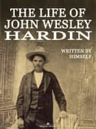 The Life of John Wesley Hardin (Illustrated) ebook by John Wesley Hardin