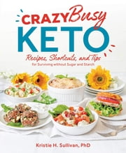 Crazy Busy Keto - Recipes, Shortcuts, and Tips for Surviving without Sugar and Starch ebook by Kristie Sullivan