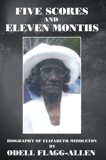 Five Scores and Eleven Months - Biography of Elizabeth Middleton ebook by Odell Flagg-Allen