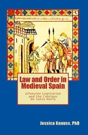 Law and Order in Medieval Spain: Alfonsine Legislation and the Cantigas de Santa Maria ebook by Jessica Knauss