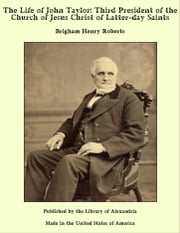 The Life of John Taylor: Third President of the Church of Jesus Christ of Latter-day Saints ebook by Brigham Henry Roberts