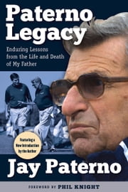 Paterno Legacy - Enduring Lessons from the Life and Death of My Father ebook by Jay Paterno,Phil Knight
