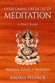 Overcoming Obstacles to Meditation: A Short Guide ebook by Andres Pelenur