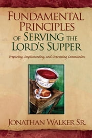 Fundamental Principles of Serving the Lord's Supper - Preparing, Implementing, and Overseeing Communion ebook by Jonathan Walker Sr.