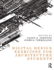Digital Design Exercises for Architecture Students ebook by Jason S. Johnson,Joshua Vermillion