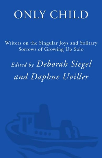 Only Child - Writers on the Singular Joys and Solitary Sorrows of Growing Up Solo ebook by