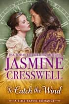 To Catch the Wind (A Time Travel Romance) ebook by Jasmine Cresswell