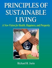 Principles of Sustainable Living - A New Vision for Health, Happiness, and Prosperity ebook by Richard R. Jurin