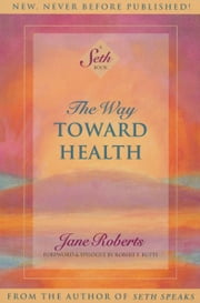 The Way Toward Health: A Seth Book ebook by Jane Roberts,, Foreword & Epilogue by Robert F. Butts