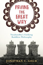 Paving the Great Way - Vasubandhu's Unifying Buddhist Philosophy ebook by Jonathan Gold