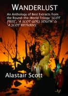 Wanderlust: an Anthology of Best Extracts from the Round-the-World Trilogy: Scot Free, A Scot Goes South & A Scot Returns ebook by Alastair Scott