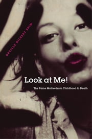 Look at Me! - The Fame Motive from Childhood to Death ebook by Orville Gilbert Brim