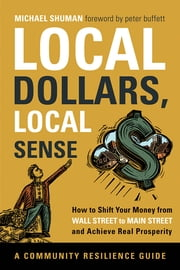 Local Dollars, Local Sense - How to Shift Your Money from Wall Street to Main Street and Achieve Real Prosperity ebook by Michael Shuman, Peter Buffett