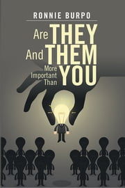 Are They And Them More Important Than You - A HOW TO GUIDE ON DEFEATING AND ELIMINATING THE NEGATIVE ebook by Ronnie Burpo