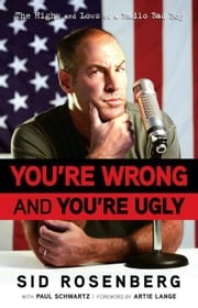 You're Wrong and You're Ugly: The Highs and Lows of a Radio Bad Boy ebook by Rosenberg, Sid