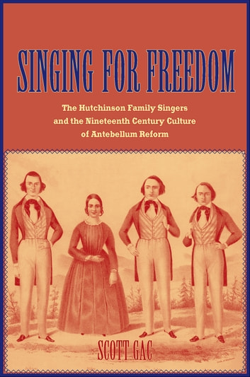 Singing for Freedom - The Hutchinson Family Singers and the Nineteenth-Century Culture of Reform ebook by Prof. Scott Gac