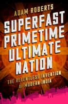 Superfast Primetime Ultimate Nation - The Relentless Invention of Modern India ebook by Adam Roberts