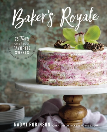 Baker's Royale - 75 Twists on All Your Favorite Sweets ebook by Naomi Robinson