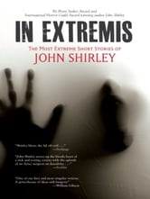 In Extremis: The Most Extreme Short Stories of John Shirley - The Most Extreme Short Stories of John Shirley ebook by John Shirley