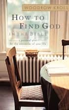 How to Find God in the Bible - A Personal Plan for the Encounter of Your Life ebook by Woodrow Kroll