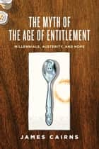 The Myth of the Age of Entitlement - Millennials, Austerity, and Hope eBook by James Cairns