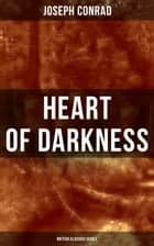 Heart of Darkness (British Classics Series) - Including Author's Memoirs, Letters & Critical Essays ebook by Joseph Conrad
