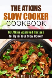 The Atkins Slow Cooker Cookbook: 60 Atkins-Approved Recipes to Try in Your Slow Cooker - Healthy Slow Cooking ebook by Vicki Day