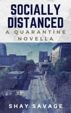 Socially Distanced: a Quarantine Novella ebook by Shay Savage