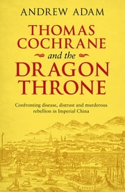 Thomas Cochrane and the Dragon Throne - Confronting disease, distrust and murderous rebellion in Imperial China ebook by Andrew E. Adam