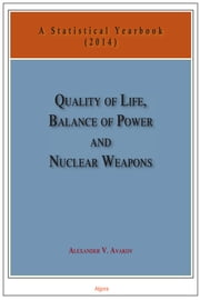 Quality of Life, Balance of Power, and Nuclear Weapons (2014) - A Statistical Yearbook for Statesmen and Citizens ebook by Alexander V. Avakov