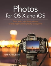 Photos for OS X and iOS: Take, edit, and share photos in the Apple photography ecosystem ebook by Carlson, Jeff