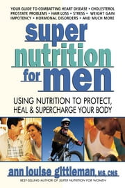 Super Nutrition for Men - Using Nutrition to Protect, Heal, and Supercharge Your Body ebook by Ann Louise Gittleman, Ph.D., CNS